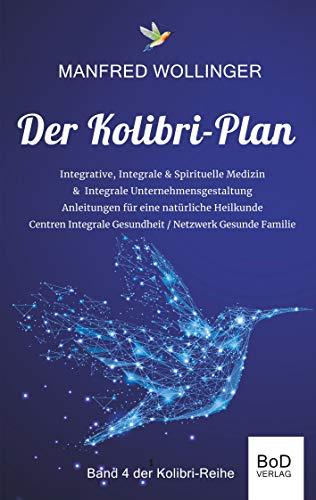 Der Kolibri-Plan 4: Integrale Medizin: - Realität einer Bewusstseins- & Schwingungsmedizin - Modelle einer Integralen Gesundheitspflege