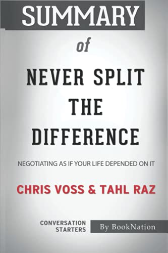 Summary of Never Split the Difference: Negotiating As If Your Life Depended On It by Chris Voss and Tahl Raz: Conversation Starters