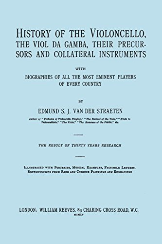 History of the Violoncello, the Viol da Gamba, their Precursors and Collateral Instruments, with Biographies of all the Most Eminent players in Every ... the 1915 edition, two volumes in one book].