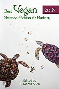 Best Vegan Science Fiction & Fantasy 2018 (Best Vegan Science Fiction and Fantasy Book 3)
