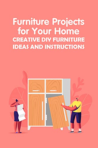Furniture Projects for Your Home: Creative DIY Furniture Ideas and Instructions: DIY Your Own Furniture (English Edition)