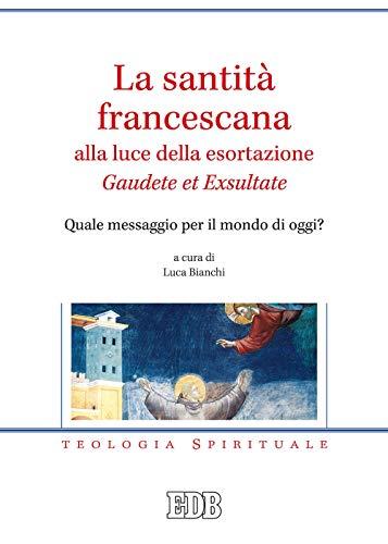 La santità francescana alla luce della esortazione «Gaudete et Exsultate». Quale messaggio per il mondo di oggi?