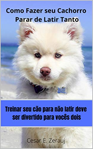 Como Fazer seu Cachorro Parar de Latir Tanto: Treinar seu cão para não Latir deve ser divertido para vocês dois (Portuguese Edition)