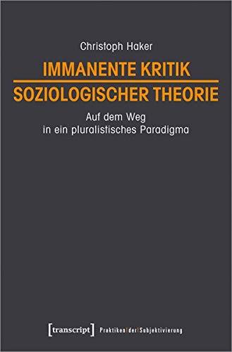 Immanente Kritik soziologischer Theorie: Auf dem Weg in ein pluralistisches Paradigma (Praktiken der Subjektivierung, Bd. 17)