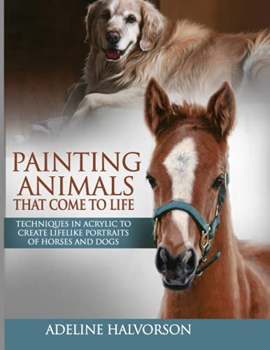 Compare Textbook Prices for Painting Animals That Come To Life: Techniques in Acrylic To Create Lifelike Portraits of Horses and Dogs  ISBN 9798529547632 by Halvorson, Adeline