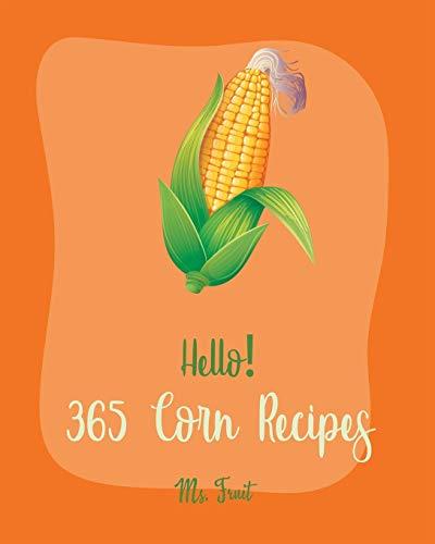 Hello! 365 Corn Recipes: Best Corn Cookbook Ever For Beginners [Mexican Salsa Recipes, Cornbread Recipe, Corn Tortilla Cookbook, Mashed Potato Book, Corn Chowder Recipe, Clam Chowder Recipe] [Book 1]