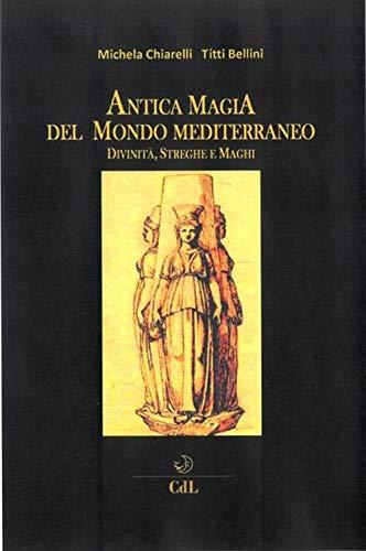 Antica magia del mondo mediterraneo. Divinità, streghe e maghi