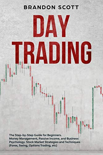 Day Trading: The Step-by-Step Guide for Beginners. Money Management, Passive Income, and Business Psychology. Stock Market Strategies and Techniques (Forex, Swing, Options Trading, etc)