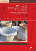 Maya Ceramic Technology and Ceramic Socio-economy: A multifaceted analysis of Late Postclassic ceramic production and distribution in Northern Yucatán, México (BAR International)