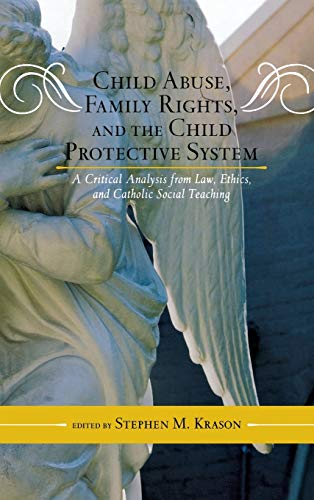 Child Abuse, Family Rights, and the Child Protective System: A Critical Analysis from Law, Ethics, and Catholic Social T