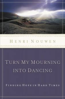 Turn My Mourning into Dancing: Finding Hope in Hard Times by [Henri Nouwen]