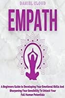 Empath: A Beginners Guide To Developing Your Emotional Skills And Sharpening Your Sensibility To Unlock Your Full Human Potentials