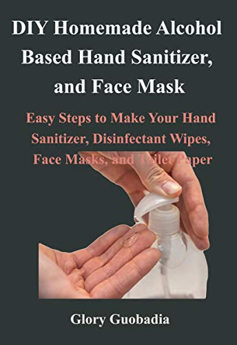 DIY Homemade Alcohol Based Hand Sanitizer, and Face Mask: Easy Steps to Make Your Hand Sanitizer, Disinfectant Wipes, Face Masks, and Toilet Paper