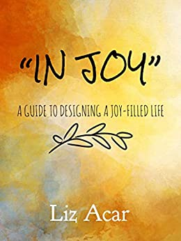 [Liz Acar]のIn Joy: A Guide to Designing a Joy-filled Life (English Edition)
