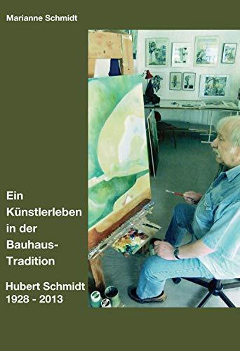 Ein Künstlerleben in der Bauhaus-Tradition: Hubert Schmidt 1928 - 2013