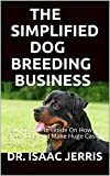 THE SIMPLIFIED DOG BREEDING BUSINESS: Your Complete Guide On How To Breed Dog And Make Huge Cash On It
