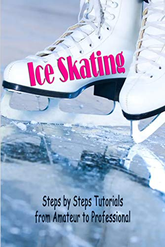 Ice Skating for Beginners: Steps by Steps Tutorials from Amateur to Professional