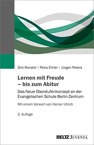 Lernen mit Freude – bis zum Abitur: Das Neue Oberstufenkonzept an der Evangelischen Schule Berlin Zentrum. Mit einem Vorwort von Heiner Ullrich