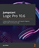 Jumpstart Logic Pro 10.6: Create professional music with Apple's flagship digital audio...