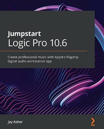 Jumpstart Logic Pro 10.6: Create professional music with Apple's flagship digital audio workstation app