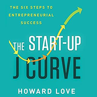 The Start-Up J Curve     The Six Steps to Entrepreneurial Success              By:                                                                                                                                 Howard Love                               Narrated by:                                                                                                                                 Chris Abell                      Length: 7 hrs and 6 mins     39 ratings     Overall 4.7