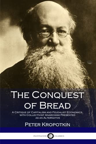 The Conquest of Bread: A Critique of Capitalism and Feudalist Economics, with Collectivist Anarchism Presented as an Alternative