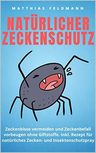 Natürlicher Zeckenschutz: Zeckenbisse vermeiden und Zeckenbefall vorbeugen ohne Giftstoffe. Inkl. Rezept für natürliches Zecken- und Insektenschutzpray