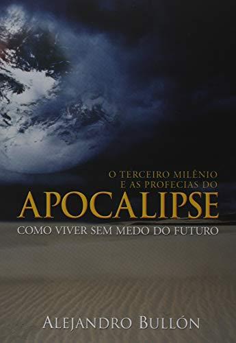 O Terceiro Milênio e as Profecias do Apocalipse. Como Viver sem Medo do Futuro