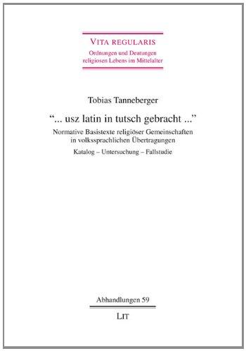 """""""... usz latin in tutsch gebracht ..."""": Normative Basistexte religiöser Gemeinschaften in volkssprachlichen Übertragungen. Katalog - Untersuchung - Fallstudie"""