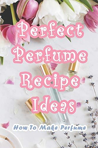 Perfect Perfume Recipe Ideas: How To Make Perfume: 13 Perfect DIY Perfume Recipes