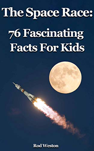 The Space Race: 76 Fascinating Facts For Kids: Facts about the Space Race; the Race to the Moon (English Edition)