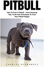 Pitbull: How To Train A Pitbull - Learn Amazing Tips, Tricks And Techniques To Train Your Pitbull Puppy! (Pitbull Dog, Pitbull Breeding, How To Train Your Dog)
