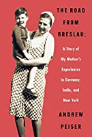 The Road from Breslau: A Story of My Mother's Experiences in Germany, India, and New York