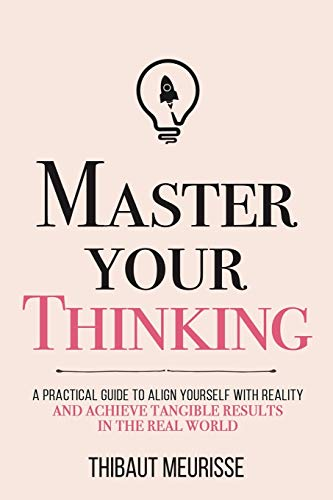 Master Your Thinking: A Practical Guide to Align Yourself with Reality and Achieve Tangible Results in the Real World (Mastery Series)