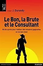 Le Bon, la Brute et le Consultant - Kit de survie pour réaliser des missions gagnantes en terrain miné de Didier Durandy