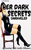 Her Dark Secrets Unraveled: A Cheating Wife Guilty Pleasure: ( Taboo affair, erotica with submission, heartbreak pain, explicit anthology, husband humiliated, cuckold brat domestic discipline story )
