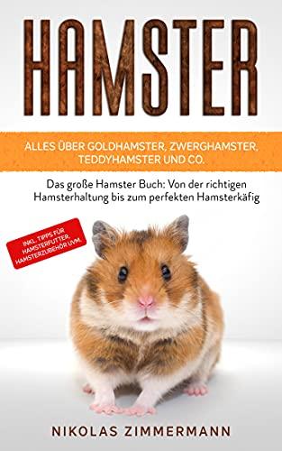 HAMSTER - Alles über Goldhamster, Zwerghamster, Teddyhamster und Co.: Das große Hamster Buch: Von der richtigen Hamsterhaltung bis zum perfekten Hamsterkäfig + Tipps für Hamsterfutter, Hamsterzubehör