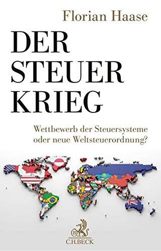 Der Steuerkrieg: Wettbewerb der Steuersysteme oder neue Weltsteuerordnung?