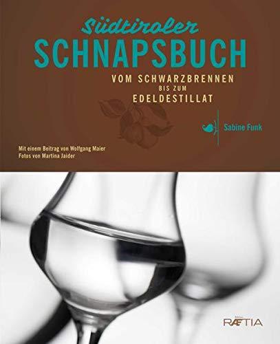 Das Südtiroler Schnapsbuch: Vom Schwarzbrennen zum Edeldestillat