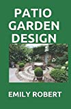PATIO GARDEN DESIGN: The Step By Step Guide On Designing,Improving,Maintaining Patio And Garden