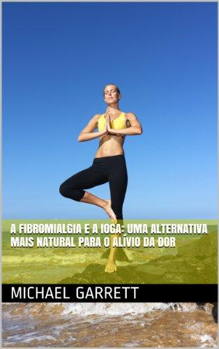 A fibromialgia e a ioga: uma alternativa mais natural para o alívio da dor (Portuguese Edition)