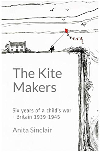The Kite Makers: Six Years of a Child's War: Britain 1939-1945 (English Edition)