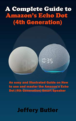 A Complete Guide to Amazon's Echo Dot (4th Generation): An easy and illustrated Guide on How to use and master the Amazon's Echo Dot (4th Generation) Smart Speaker (English Edition)