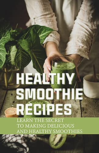 Healthy Smoothie Recipes: Learn The Secret To Making Delicious And Healthy Smoothies: Easy Nutri Ninja Smoothie Recipes (English Edition)