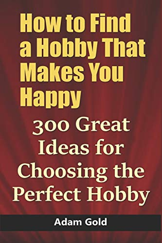 How to Find a Hobby That Makes You Happy: 300 Great Ideas for Choosing the Perfect Hobby