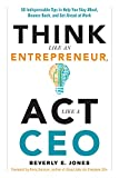 Think Like an Entrepreneur, ACT Like a CEO: 50 Indispensable Tips to Help You Stay Afloat, Bounce Back, and Get Ahead at Work
