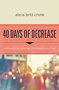 40 Days of Decrease: A Different Kind of Hunger. A Different Kind of Fast. by [Alicia Britt Chole]
