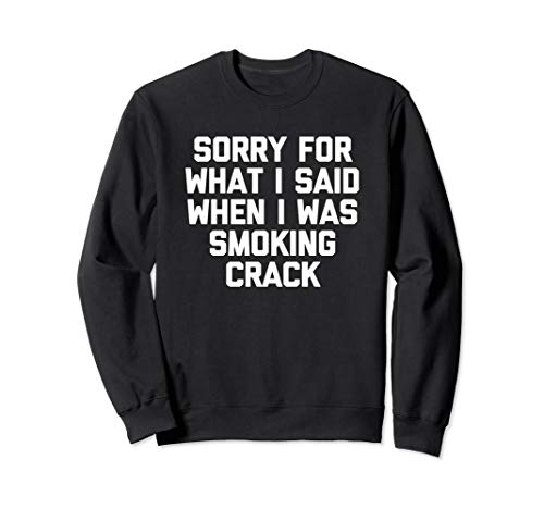 Sorry For What I Said When I Was Smoking Crack T-Shirt Funny Sweatshirt