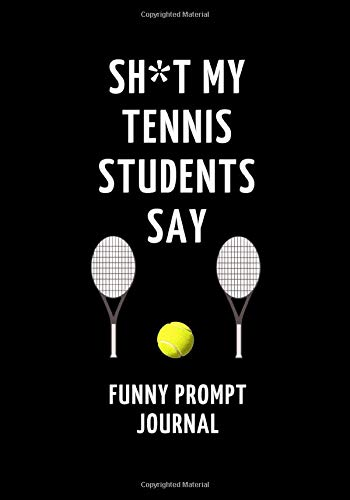 Sh*t My Tennis Students Say: Funny Prompt Journal: Notebook for Tennis Teachers to Write Quotes and Tales, Gift Idea 7