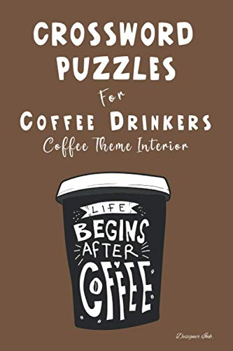 Crossword Puzzles for Coffee Drinkers: Professional Custom Themed Coffee Interior. Fun, Easy to Hard Words for ALL AGES. Life Begins Cup.